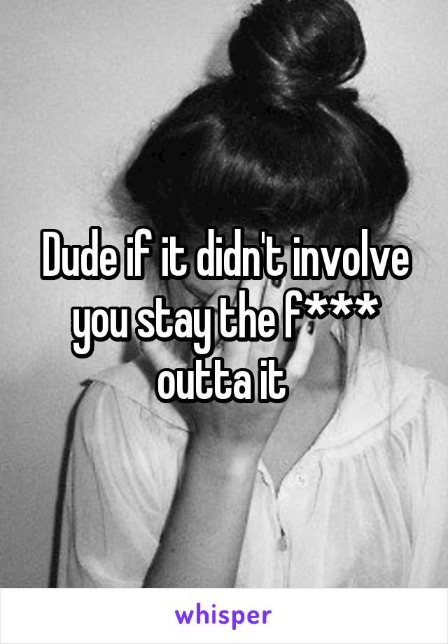 Dude if it didn't involve you stay the f*** outta it