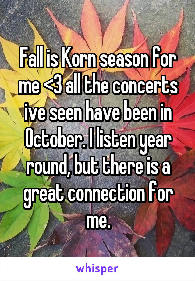 Fall is Korn season for me <3 all the concerts ive seen have been in October. I listen year round, but there is a great connection for me.