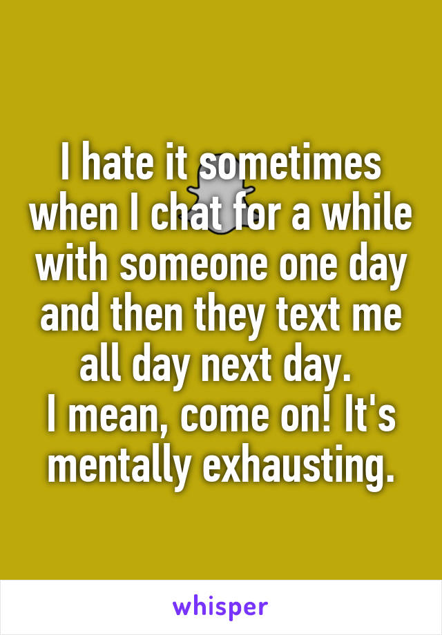 I hate it sometimes when I chat for a while with someone one day and then they text me all day next day.  I mean, come on! It's mentally exhausting.