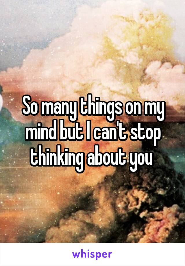 So many things on my mind but I can't stop thinking about you