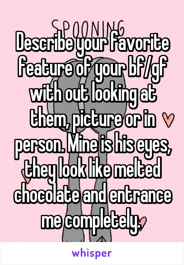 Describe your favorite feature of your bf/gf with out looking at them, picture or in person. Mine is his eyes, they look like melted chocolate and entrance me completely.