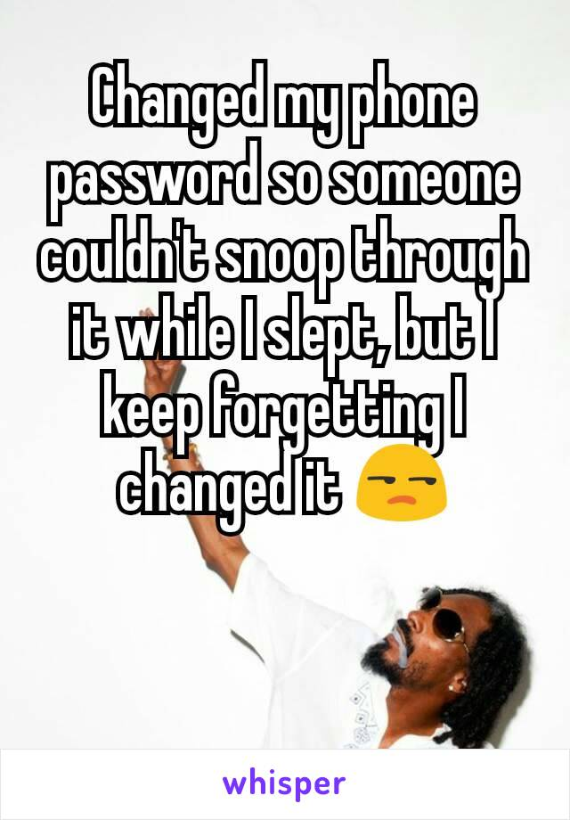 Changed my phone password so someone couldn't snoop through it while I slept, but I keep forgetting I changed it 😒