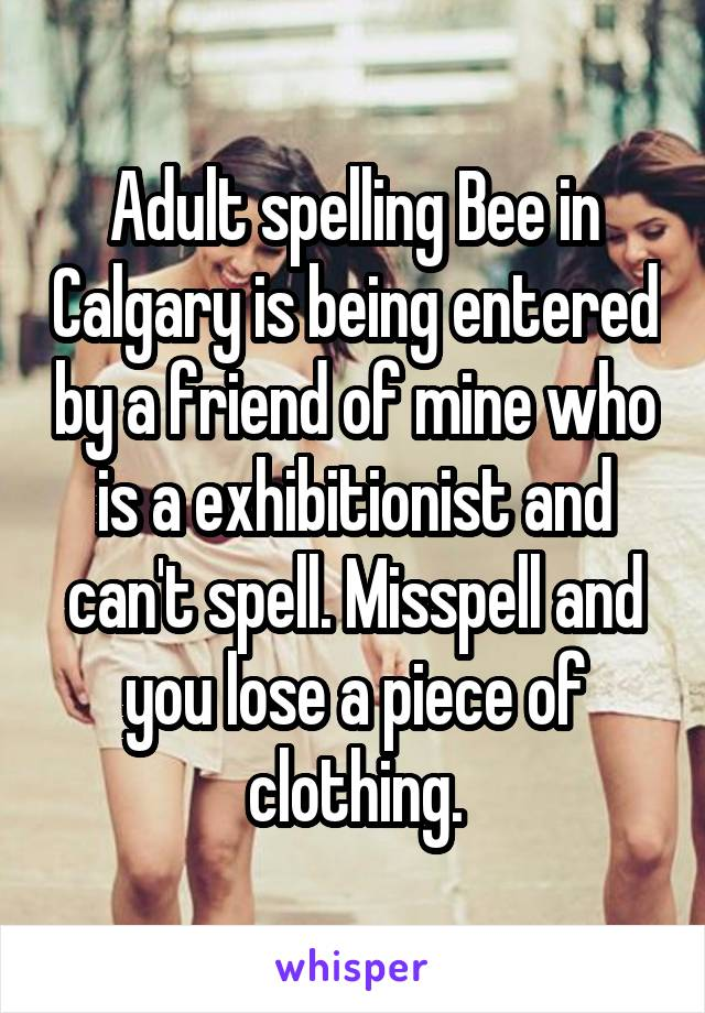 Adult spelling Bee in Calgary is being entered by a friend of mine who is a exhibitionist and can't spell. Misspell and you lose a piece of clothing.