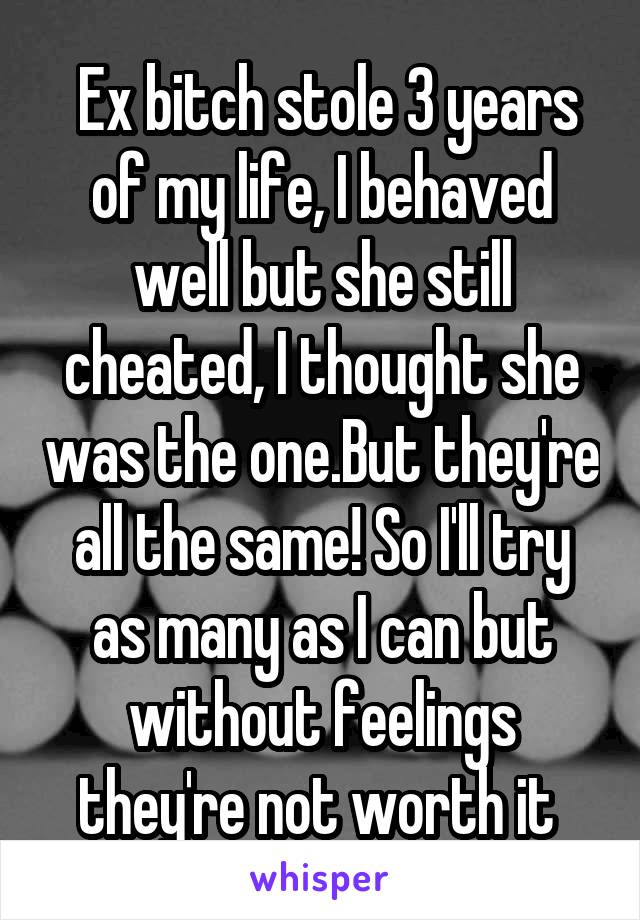 Ex bitch stole 3 years of my life, I behaved well but she still cheated, I thought she was the one.But they're all the same! So I'll try as many as I can but without feelings they're not worth it
