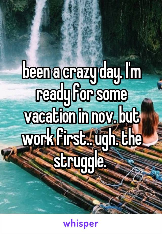 been a crazy day. I'm ready for some vacation in nov. but work first.. ugh. the struggle.