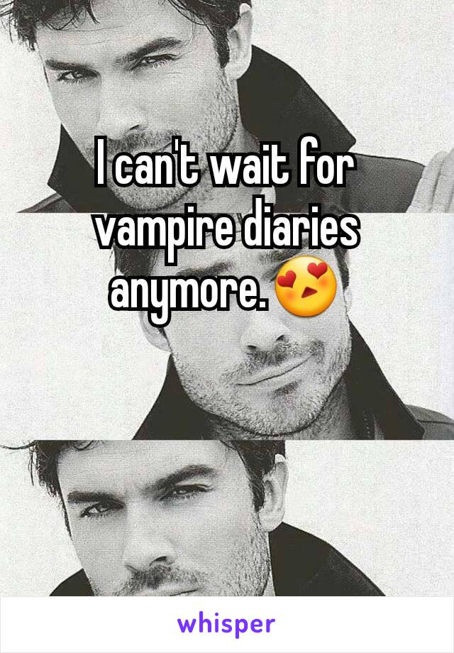I can't wait for vampire diaries anymore.😍