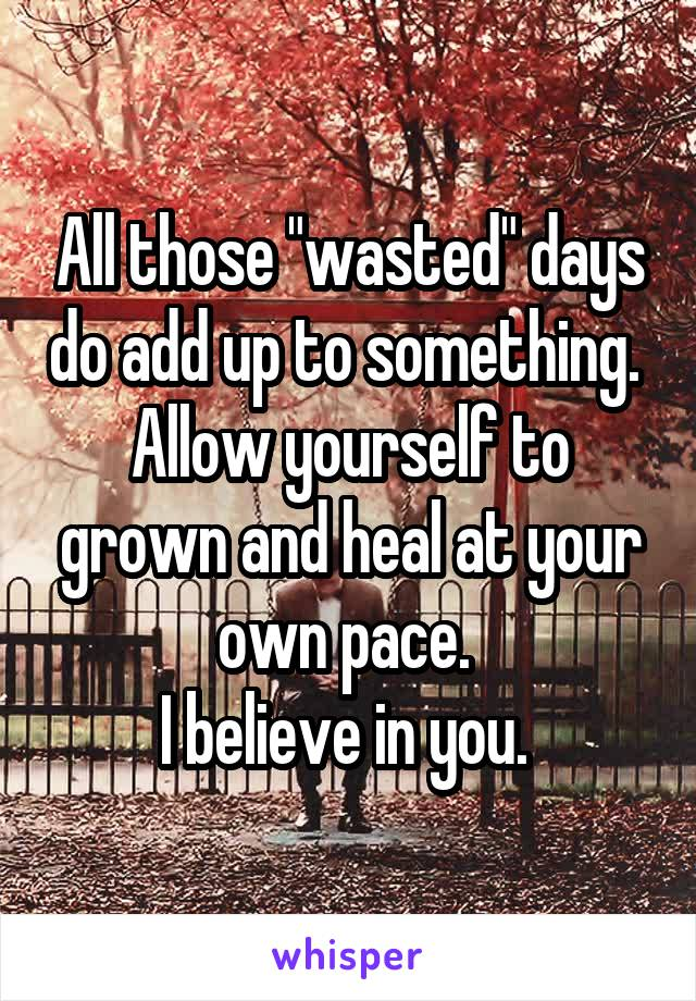 """All those """"wasted"""" days do add up to something.  Allow yourself to grown and heal at your own pace.  I believe in you."""