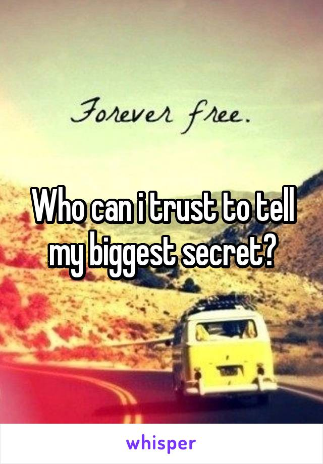 Who can i trust to tell my biggest secret?