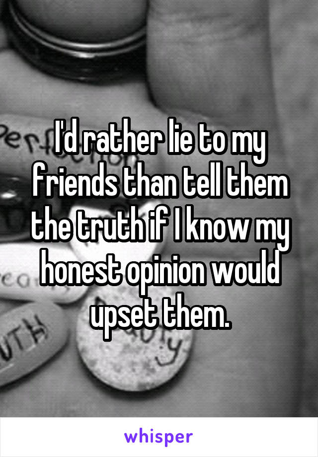 I'd rather lie to my friends than tell them the truth if I know my honest opinion would upset them.