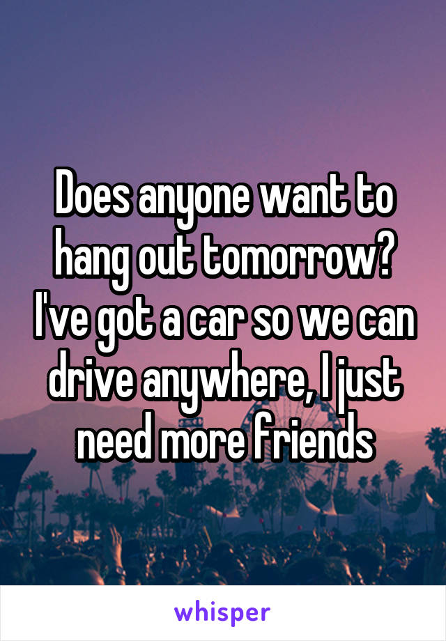 Does anyone want to hang out tomorrow? I've got a car so we can drive anywhere, I just need more friends