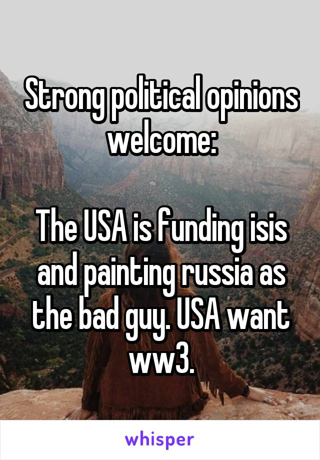 Strong political opinions welcome:  The USA is funding isis and painting russia as the bad guy. USA want ww3.