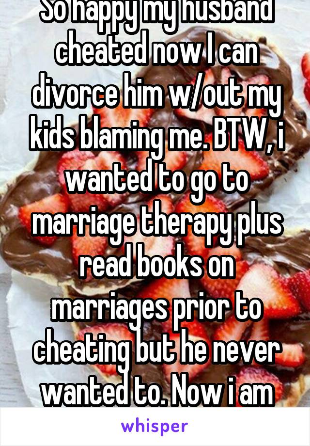 So happy my husband cheated now I can divorce him w/out my kids blaming me. BTW, i wanted to go to marriage therapy plus read books on marriages prior to cheating but he never wanted to. Now i am free