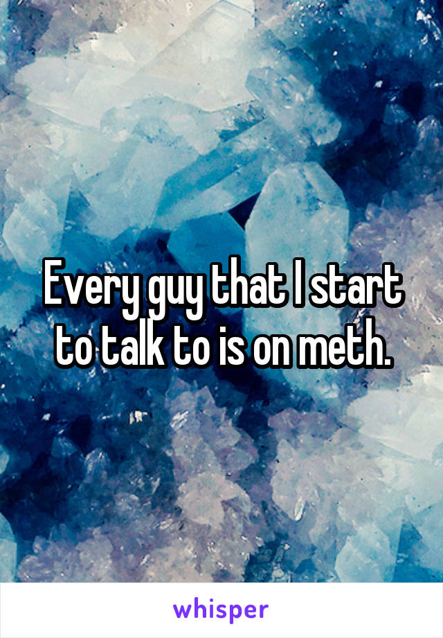 Every guy that I start to talk to is on meth.