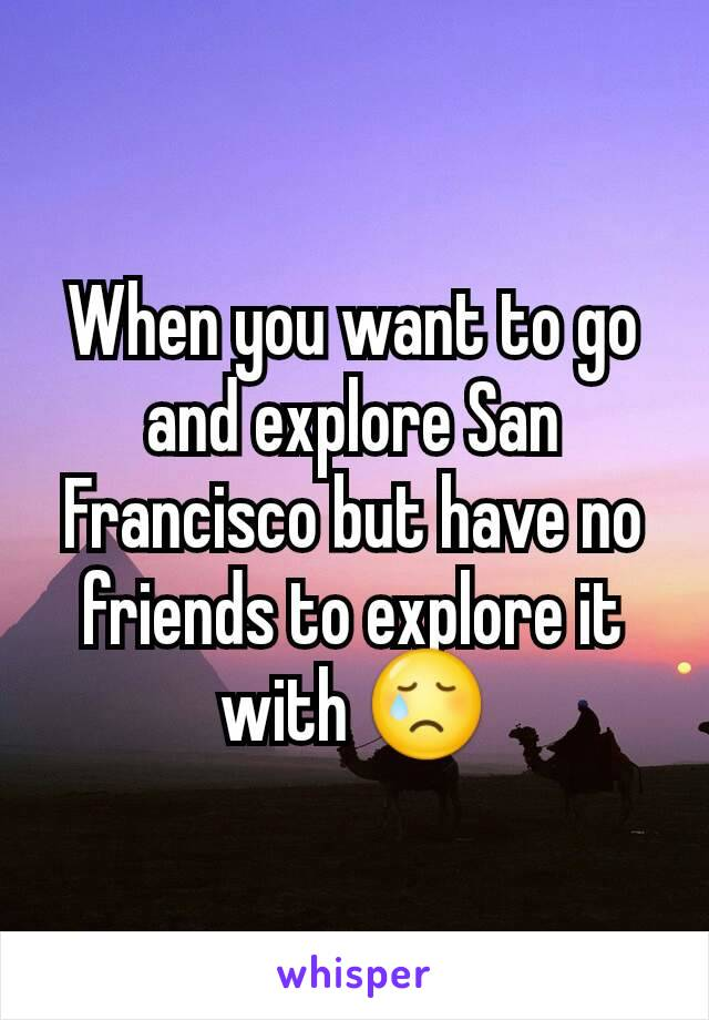 When you want to go and explore San Francisco but have no friends to explore it with 😢