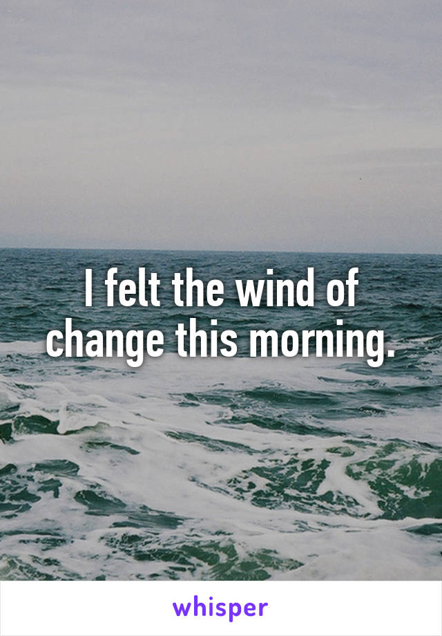 I felt the wind of change this morning.