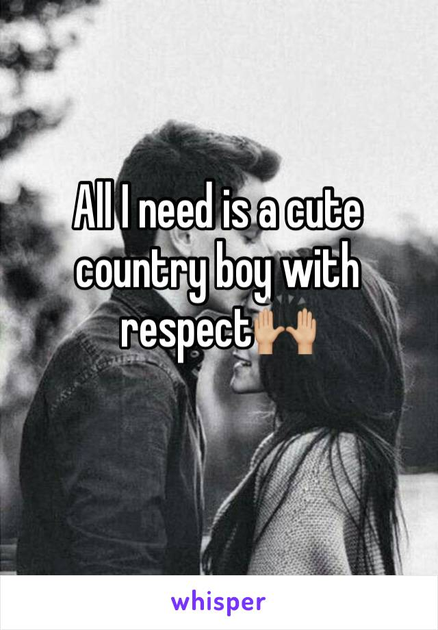 All I need is a cute country boy with respect🙌🏼