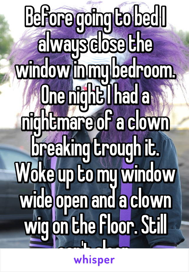 Before going to bed I always close the window in my bedroom. One night I had a nightmare of a clown breaking trough it. Woke up to my window wide open and a clown wig on the floor. Still can't sleep.