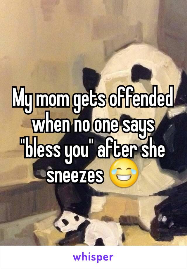 """My mom gets offended when no one says """"bless you"""" after she sneezes 😂"""