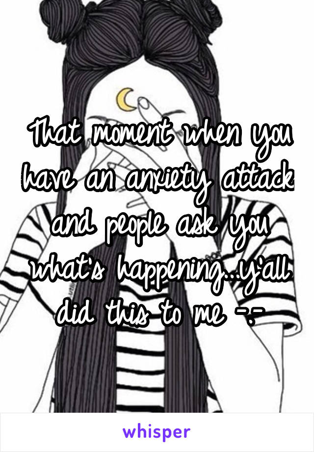 That moment when you have an anxiety attack and people ask you what's happening...y'all did this to me -.-