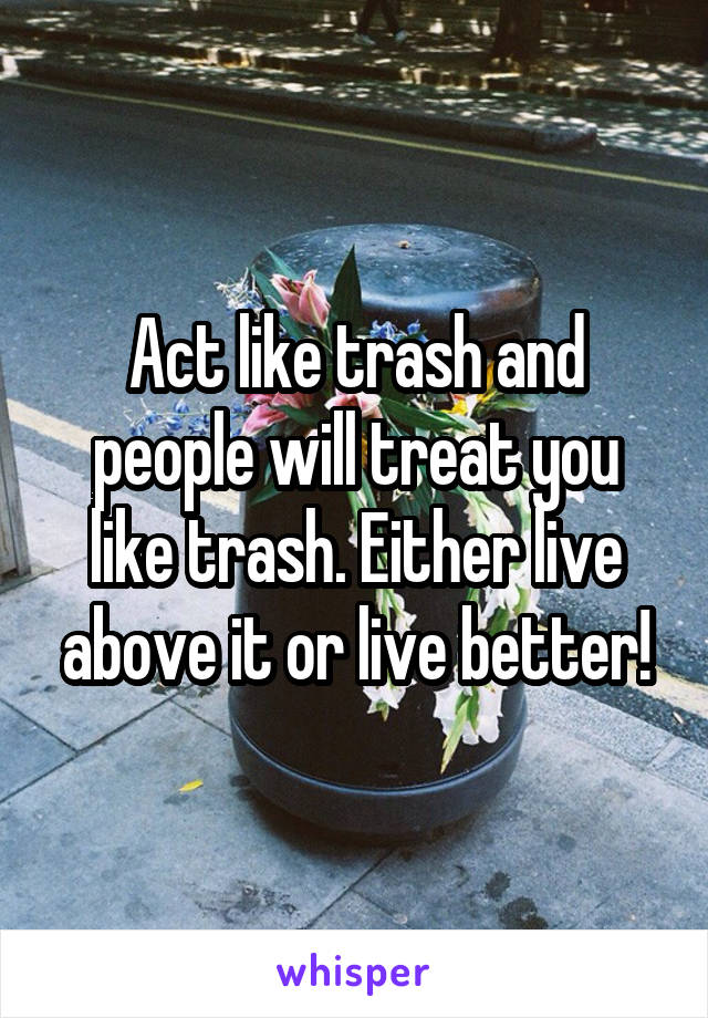 Act like trash and people will treat you like trash. Either live above it or live better!