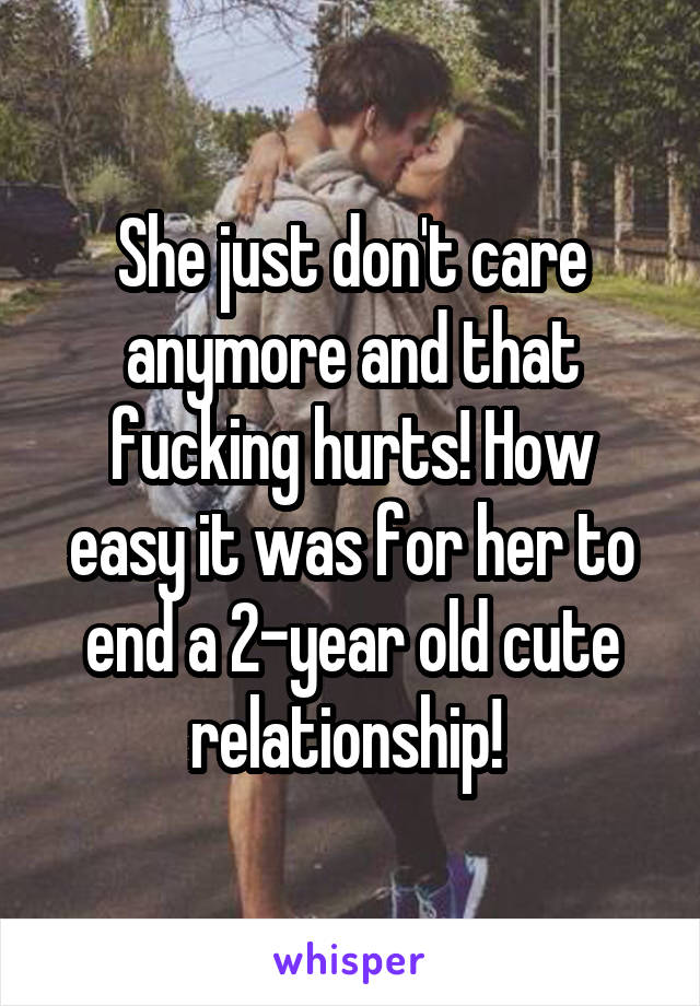 She just don't care anymore and that fucking hurts! How easy it was for her to end a 2-year old cute relationship!