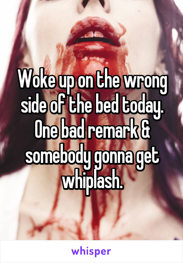 Woke up on the wrong side of the bed today. One bad remark & somebody gonna get whiplash.