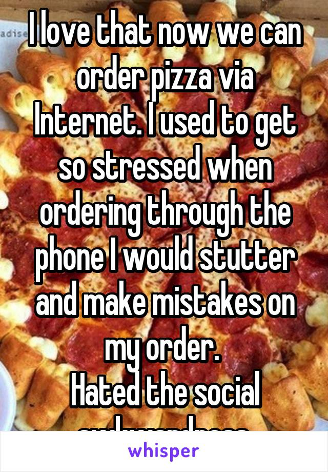 I love that now we can order pizza via Internet. I used to get so stressed when ordering through the phone I would stutter and make mistakes on my order.  Hated the social awkwardness.