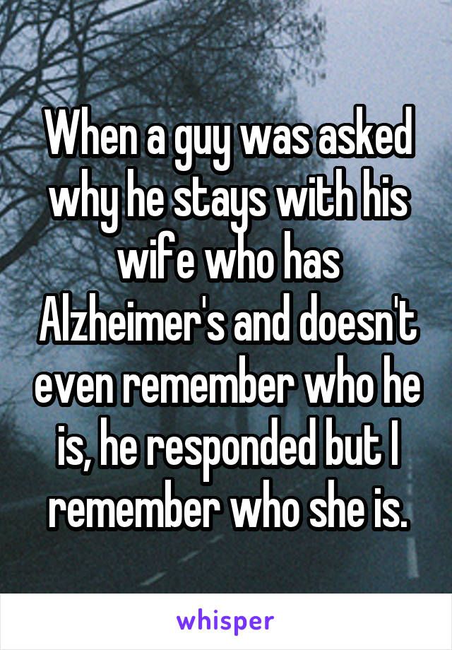 When a guy was asked why he stays with his wife who has Alzheimer's and doesn't even remember who he is, he responded but I remember who she is.