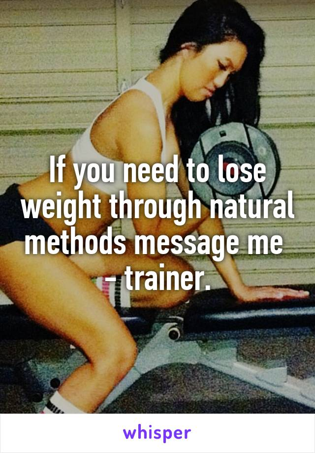 If you need to lose weight through natural methods message me  - trainer.