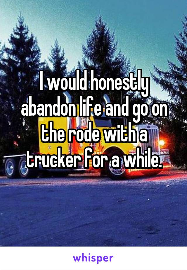 I would honestly abandon life and go on the rode with a trucker for a while.