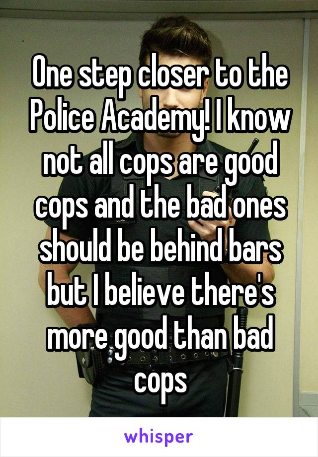 One step closer to the Police Academy! I know not all cops are good cops and the bad ones should be behind bars but I believe there's more good than bad cops