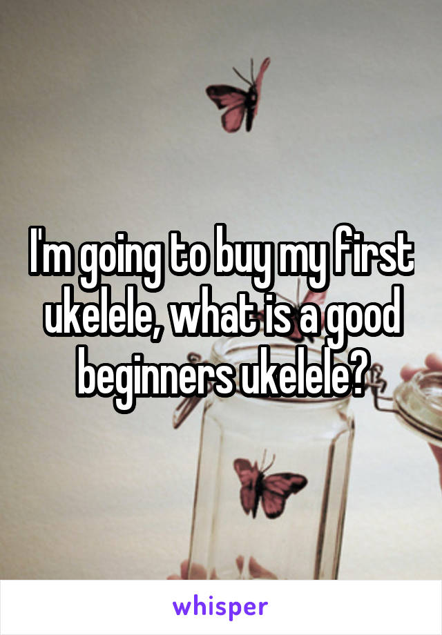 I'm going to buy my first ukelele, what is a good beginners ukelele?