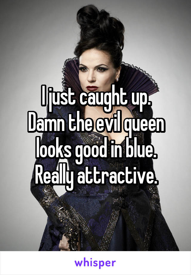 I just caught up. Damn the evil queen looks good in blue. Really attractive.