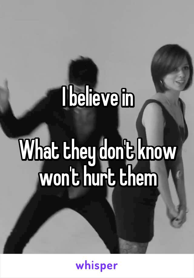 I believe in  What they don't know won't hurt them
