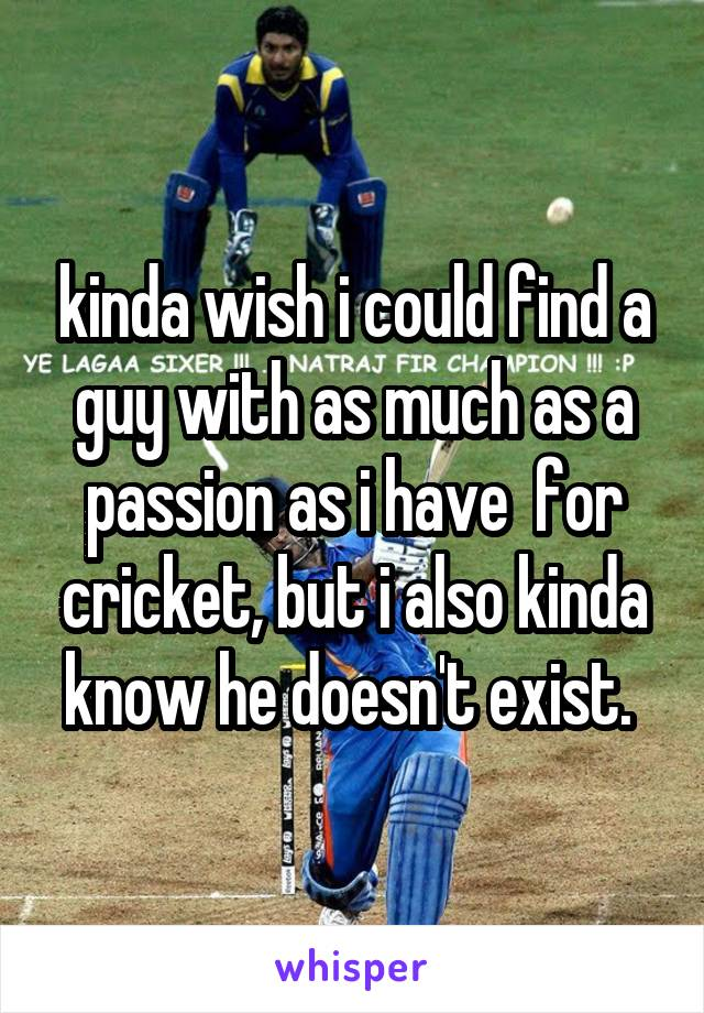 kinda wish i could find a guy with as much as a passion as i have  for cricket, but i also kinda know he doesn't exist.