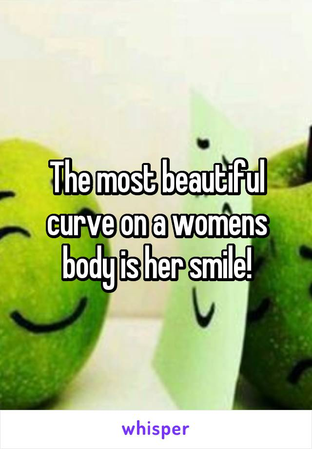 The most beautiful curve on a womens body is her smile!