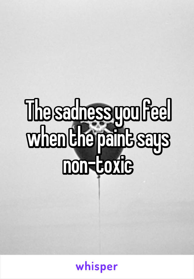 The sadness you feel when the paint says non-toxic