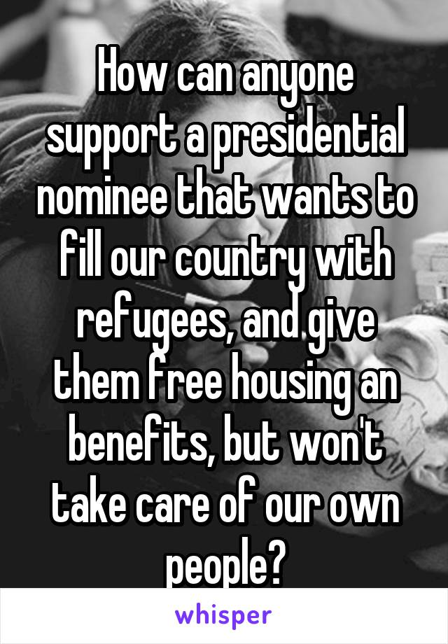 How can anyone support a presidential nominee that wants to fill our country with refugees, and give them free housing an benefits, but won't take care of our own people?
