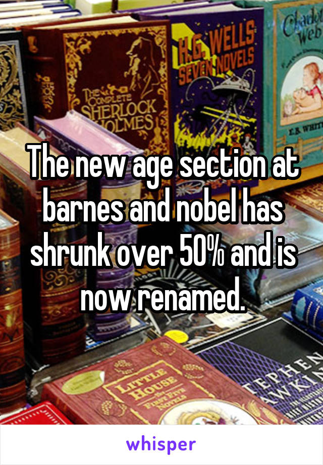 The new age section at barnes and nobel has shrunk over 50% and is now renamed.