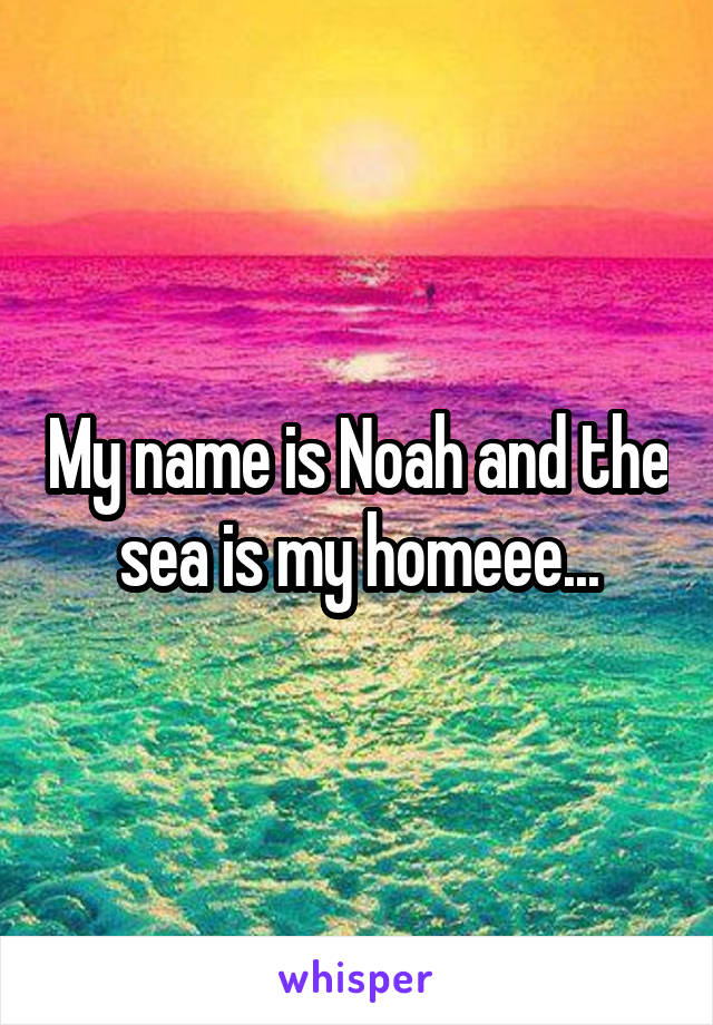My name is Noah and the sea is my homeee...