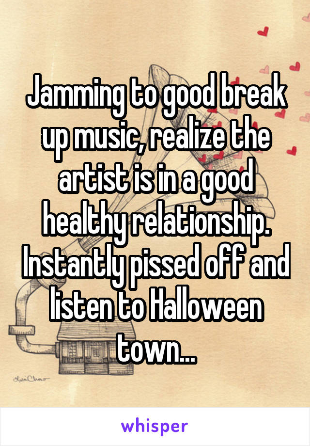 Jamming to good break up music, realize the artist is in a good healthy relationship. Instantly pissed off and listen to Halloween town...