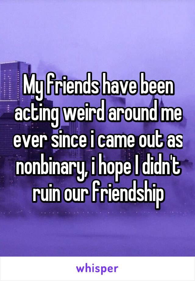 My friends have been acting weird around me ever since i came out as nonbinary, i hope I didn't ruin our friendship