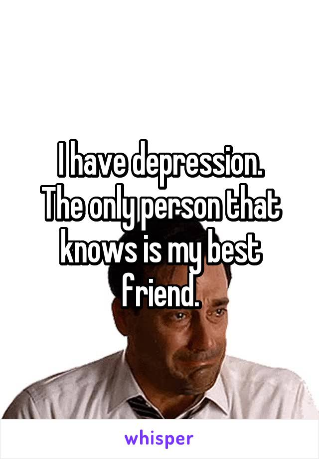 I have depression. The only person that knows is my best friend.