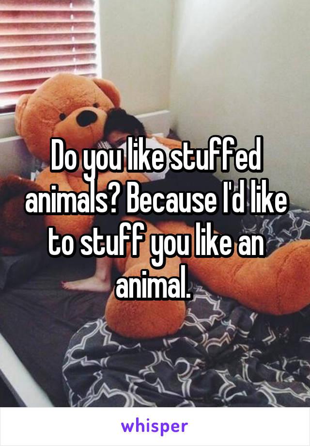 Do you like stuffed animals? Because I'd like to stuff you like an animal.