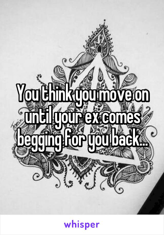 You think you move on until your ex comes begging for you back...