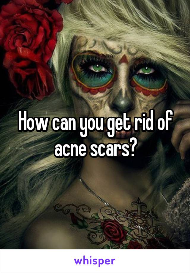 How can you get rid of acne scars?