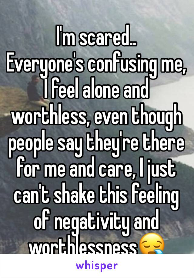 I'm scared.. Everyone's confusing me, I feel alone and worthless, even though people say they're there for me and care, I just can't shake this feeling of negativity and worthlessness😪