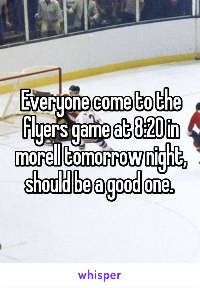Everyone come to the flyers game at 8:20 in morell tomorrow night, should be a good one.