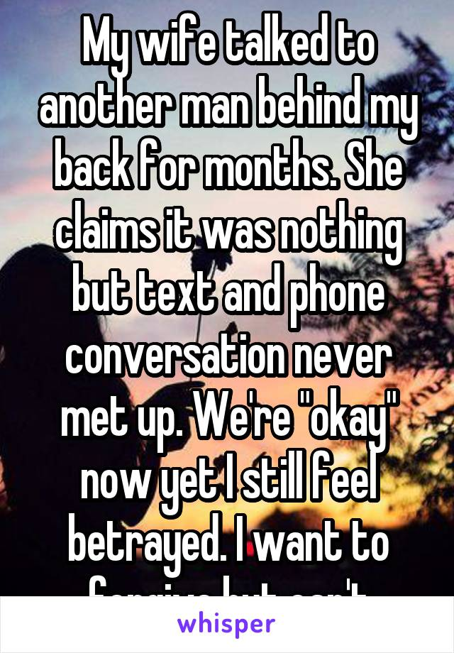 """My wife talked to another man behind my back for months. She claims it was nothing but text and phone conversation never met up. We're """"okay"""" now yet I still feel betrayed. I want to forgive but can't"""
