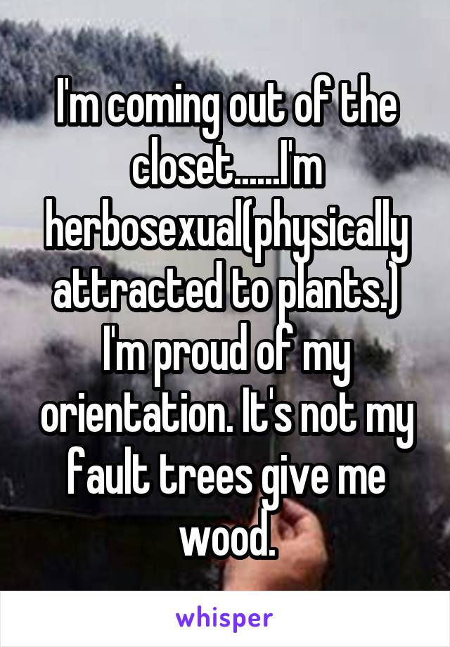 I'm coming out of the closet......I'm herbosexual(physically attracted to plants.) I'm proud of my orientation. It's not my fault trees give me wood.